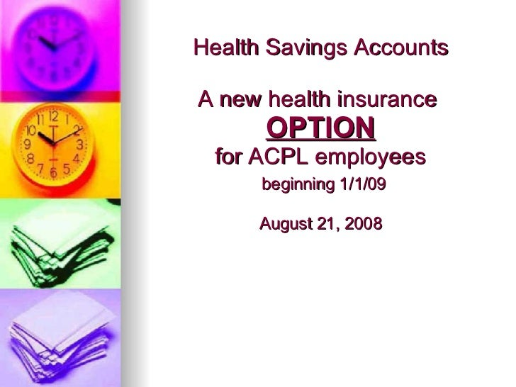 Health Savings Accounts A new health insurance  OPTION for ACPL employees   beginning 1/1/09 August 21, 2008