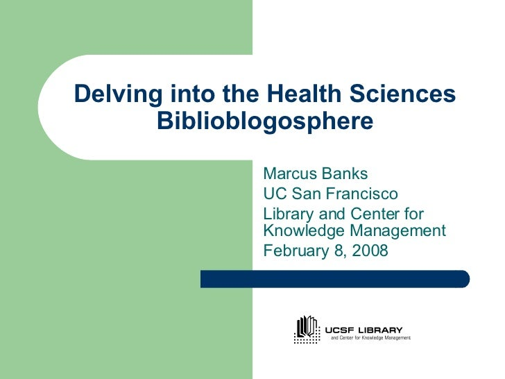 Delving into the Health Sciences Biblioblogosphere Marcus Banks UC San Francisco  Library and Center for Knowledge Managem...