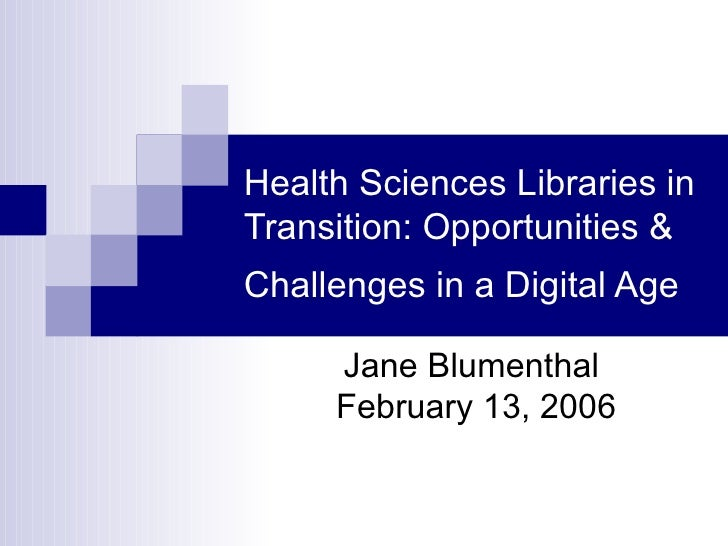 Health Sciences Libraries in Transition: Opportunities & Challenges in a Digital Age   Jane Blumenthal  February 13, 2006