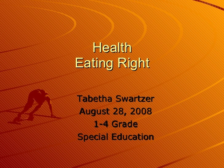 Health Eating Right Tabetha Swartzer August 28, 2008 1-4 Grade Special Education