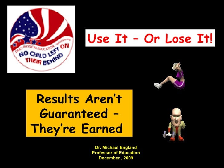 Results Aren't Guaranteed – They're Earned  Use It – Or Lose It! Dr. Michael England Professor of Education December , 2009