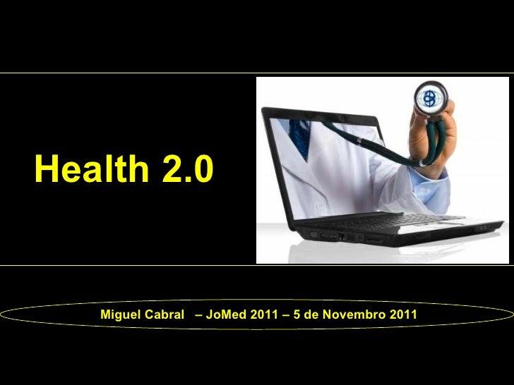Health 2.0   Miguel Cabral – JoMed 2011 – 5 de Novembro 2011