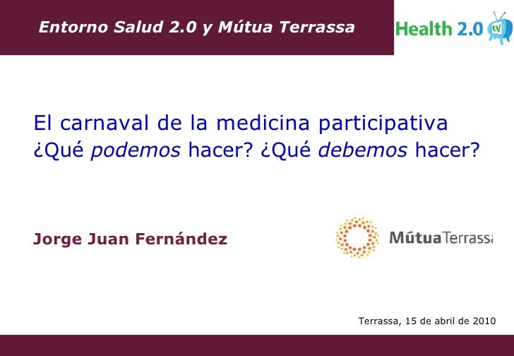 Jorge Juan Fernández Entorno Salud 2.0 y Mútua Terrassa El carnaval de la medicina participativa ¿Qué  podemos  hacer? ¿Qu...