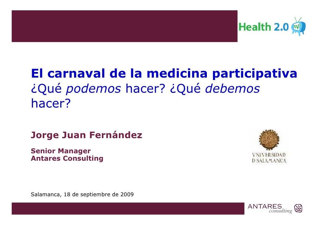 El carnaval de la medicina participativa ¿Qué podemos hacer? ¿Qué debemos hacer?  Jorge Juan Fernández Senior Manager Anta...