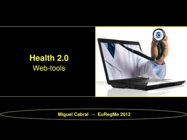 Health 2.0Web-tools       Miguel Cabral – EuRegMe 2012