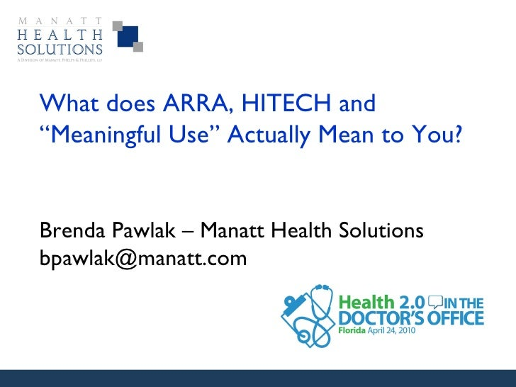 "What does ARRA, HITECH and ""Meaningful Use"" Actually Mean to You?  Brenda Pawlak – Manatt Health Solutions [email_address]"