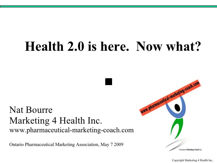Health 2.0 is here.  Now what? Nat Bourre Marketing 4 Health Inc. www.pharmaceutical-marketing-coach.com  Ontario Pharmace...