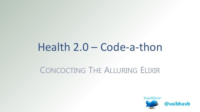Health 2.0 – Code-a-thon CONCOCTING THE ALLURING ELIXIR @vaibhavb