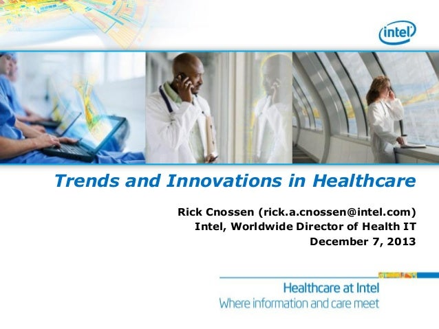 Trends and Innovations in Healthcare Rick Cnossen (rick.a.cnossen@intel.com) Intel, Worldwide Director of Health IT Decemb...