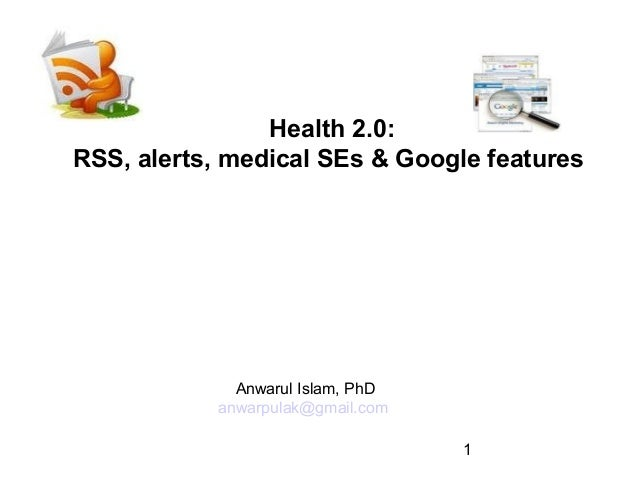 Health 2.0: RSS, alerts, medical SEs & Google features  Anwarul Islam, PhD anwarpulak@gmail.com 1