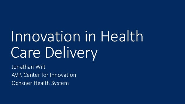 Innovation in Health Care Delivery Jonathan Wilt AVP, Center for Innovation Ochsner Health System