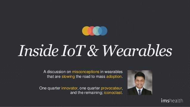 Inside IoT & Wearables A discussion on misconceptions in wearables that are slowing the road to mass adoption. One quarter...