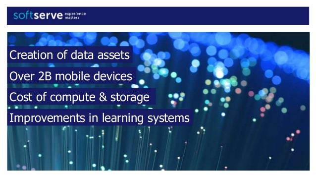 Creation of data assets Over 2B mobile devices Cost of compute & storage Improvements in learning systems