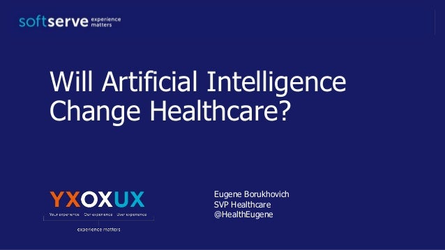 Will Artificial Intelligence Change Healthcare? Eugene Borukhovich SVP Healthcare @HealthEugene
