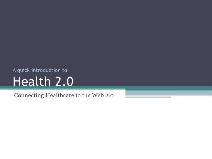 A quick introduction to Health 2.0 Connecting Healthcare to the Web 2.0
