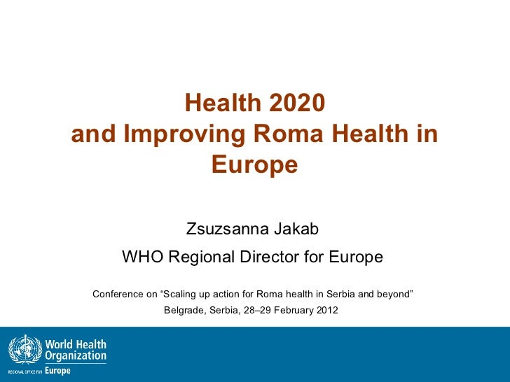 Health 2020and Improving Roma Health in          Europe                     Zsuzsanna Jakab       WHO Regional Director fo...