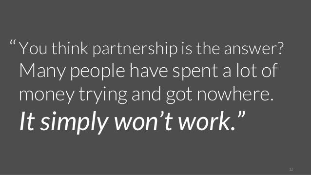 12  You think partnership is the answer?  Many people have spent a lot of  money trying and got nowhere.  It simply won't ...