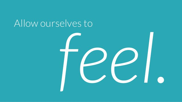 Allow ourselves to  feel.