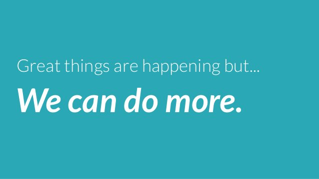 Great things are happening but...  We can do more.