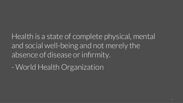 5  Health is a state of complete physical, mental  and social well-being and not merely the  absence of disease or infirmi...