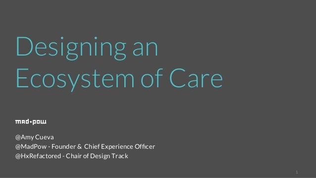 1  Designing an  Ecosystem of Care  @Amy Cueva  @MadPow - Founder & Chief Experience Officer  @HxRefactored - Chair of Des...