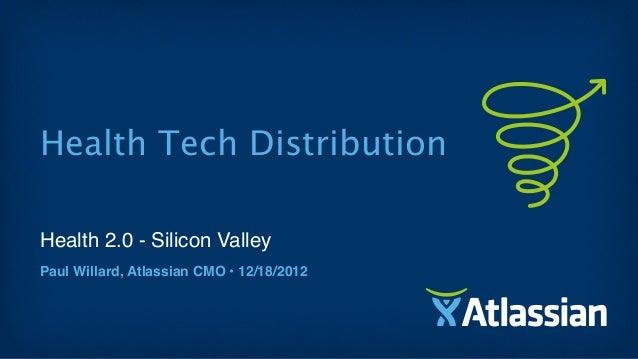 Health Tech DistributionHealth 2.0 - Silicon ValleyPaul Willard, Atlassian CMO • 12/18/2012