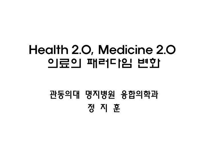 Health 2.0, Medicine 2.0  의료의 패러다임 변화   관동의대 명지병원 융합의학과        정 지 훈