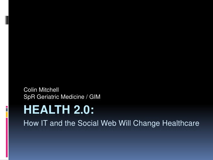 Colin Mitchell SpR Geriatric Medicine / GIM  HEALTH 2.0: How IT and the Social Web Will Change Healthcare