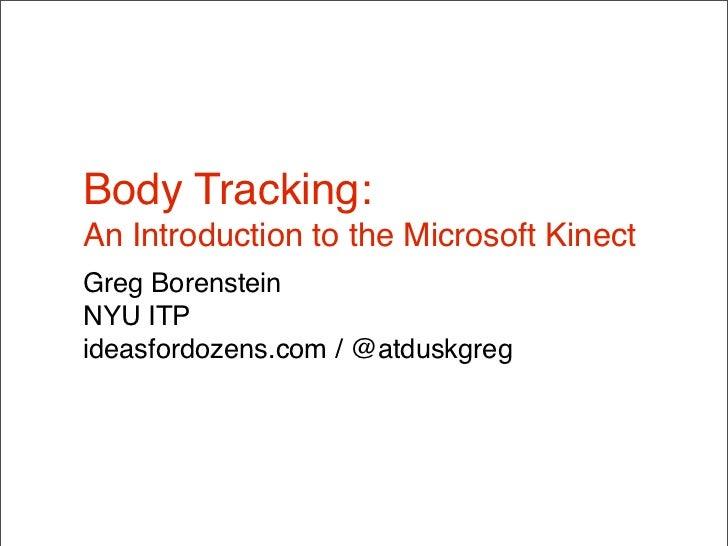 Body Tracking:An Introduction to the Microsoft KinectGreg BorensteinNYU ITPideasfordozens.com / @atduskgreg