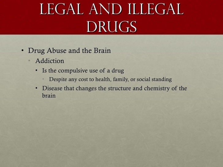 Legal and illegal           Drugs• Drug Abuse and the Brain • Addiction    • Is the compulsive use of a drug      • Despit...