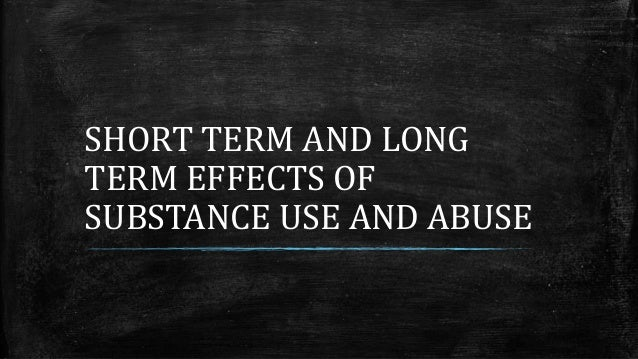 SHORT TERM AND LONG TERM EFFECTS OF SUBSTANCE USE AND ABUSE