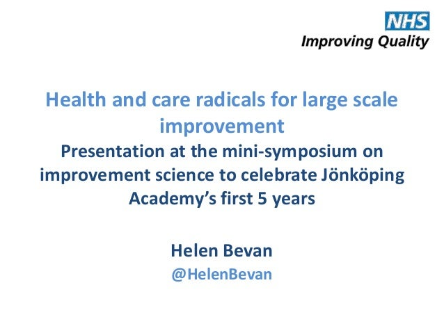 Health and care radicals for large scale improvement Presentation at the mini-symposium on improvement science to celebrat...