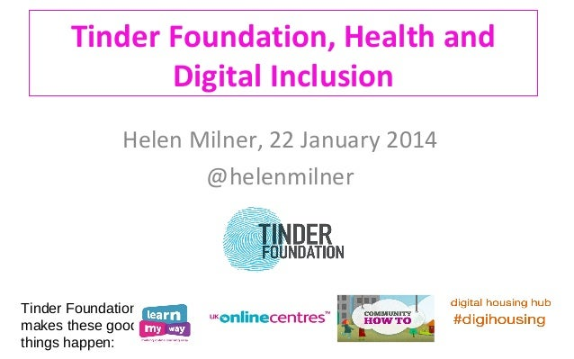 Tinder Foundation, Health and Digital Inclusion Helen Milner, 22 January 2014 @helenmilner  Tinder Foundation makes these ...