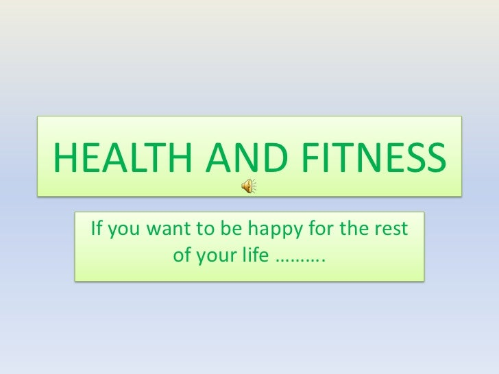HEALTH AND FITNESS If you want to be happy for the rest          of your life ……….