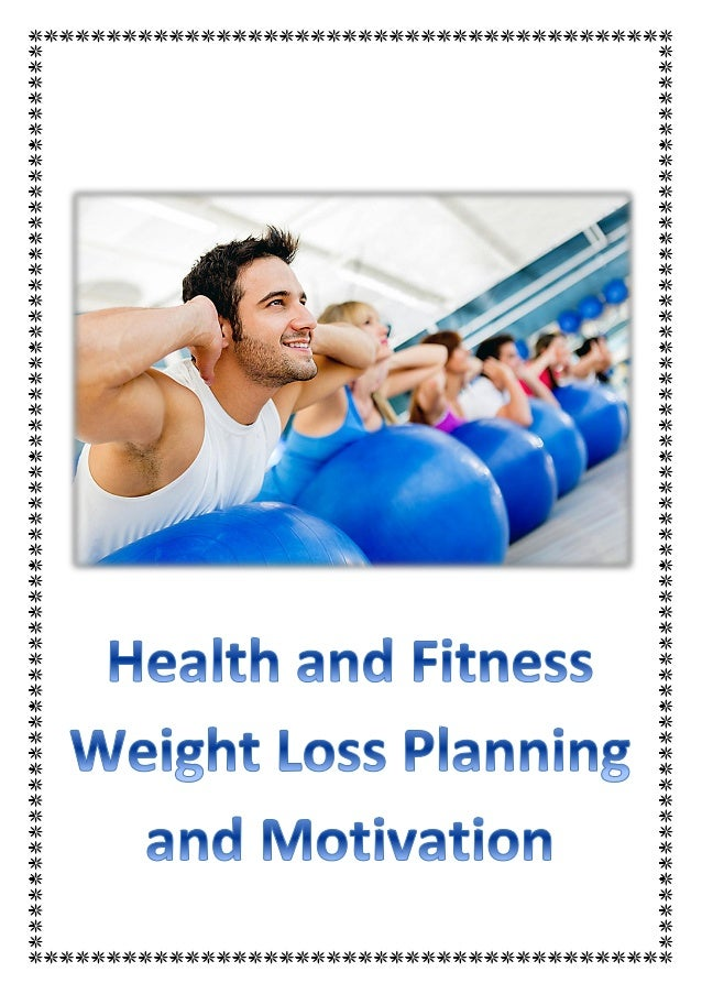 Content 1. Health and Fitness - Weight Loss Planning and Motivation 2. Weight Loss - A Top Priority Nowadays 3. Weight Los...