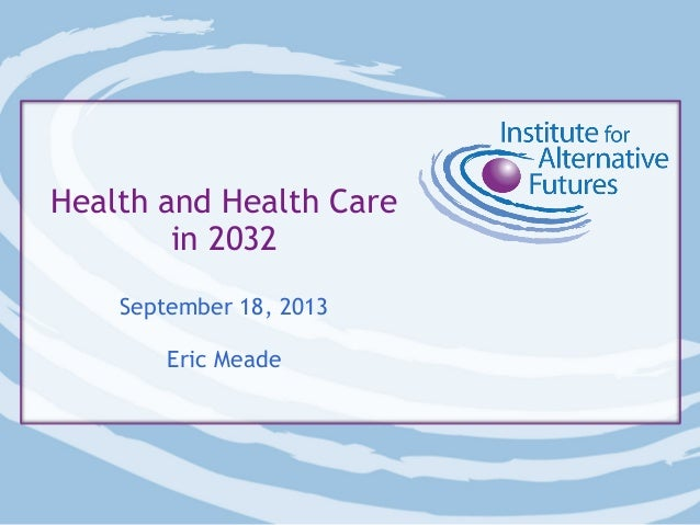 Health and Health Care in 2032 September 18, 2013 Eric Meade