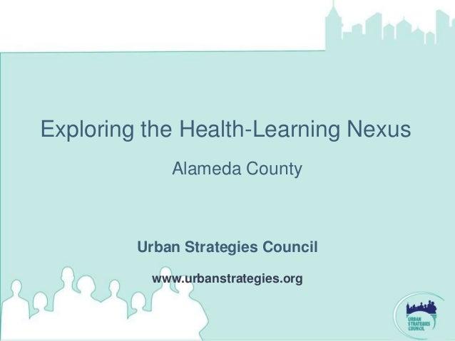 Exploring the Health-Learning Nexus             Alameda County         Urban Strategies Council          www.urbanstrategi...