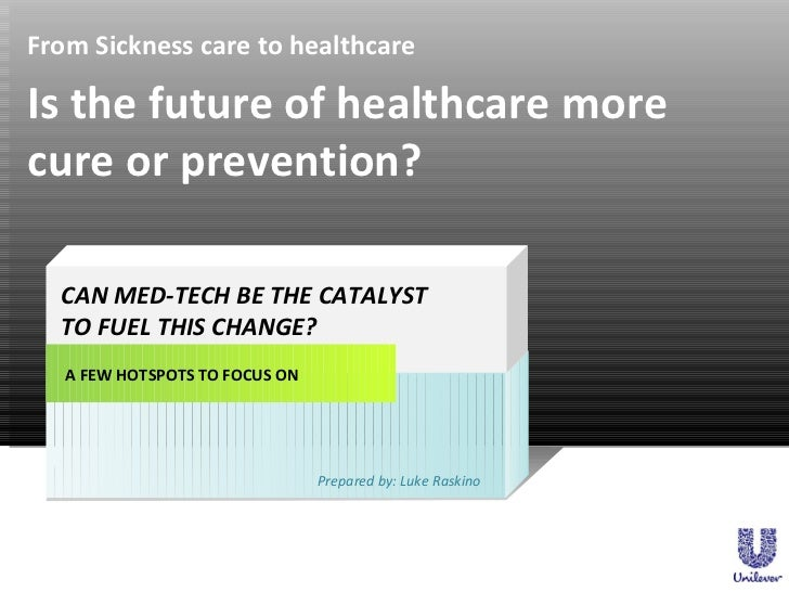 From Sickness care to healthcare A FEW HOTSPOTS TO FOCUS ON CAN MED-TECH BE THE CATALYST  TO FUEL THIS CHANGE? Prepared by...
