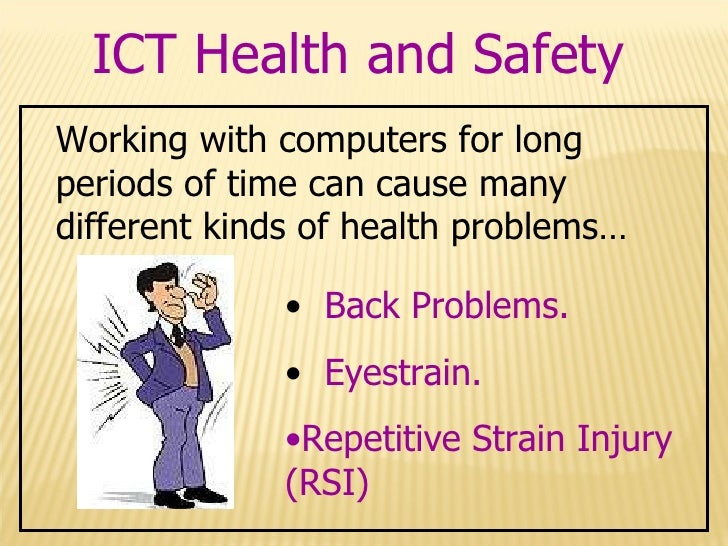 health and safety with ict essay Ict- health and safety eye-strain this is caused by looking at a monitor which is a constant distance away the muscles that focus your eyes do not move, and so get tired and painful eye-strain can also cause headaches (stress.