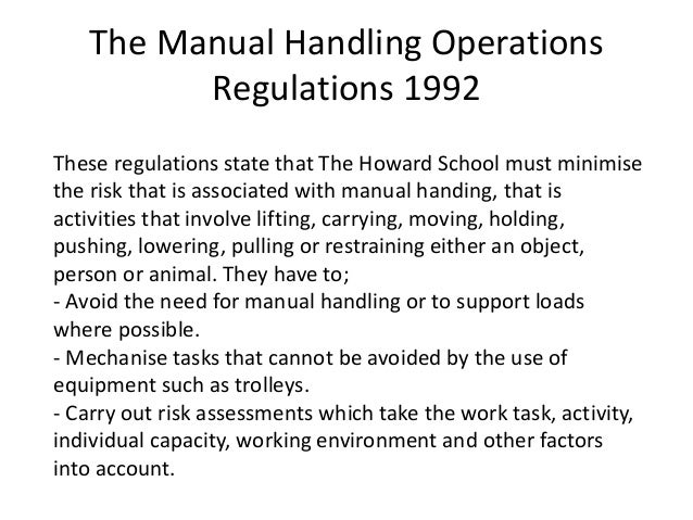 manual handling operations regulations The manual handling operations regulations 1992, as amended in 2002 ('the regulations') apply to a wide range of manual handling activities, including lifting, lowering, pushing, pulling or carrying.