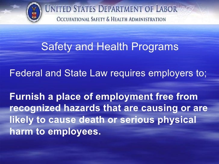 Safety and Health Programs  Federal and State Law requires employers to; Furnish a place of employment free from recognize...