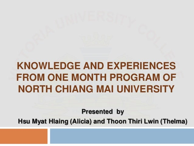 KNOWLEDGE AND EXPERIENCES FROM ONE MONTH PROGRAM OF NORTH CHIANG MAI UNIVERSITY Presented by Hsu Myat Hlaing (Alicia) and ...