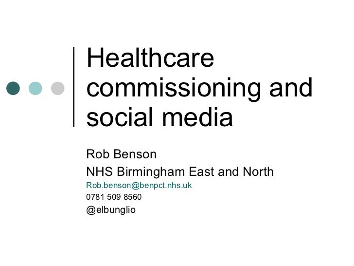 Healthcare commissioning and social media Rob Benson NHS Birmingham East and North [email_address] 0781 509 8560 @elbunglio