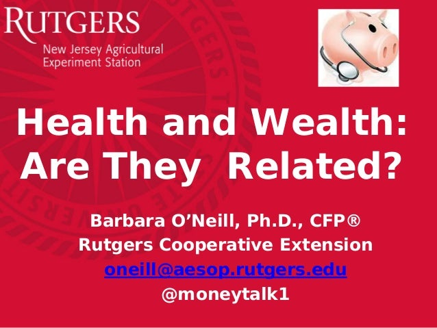 Health and Wealth: Are They Related? Barbara O'Neill, Ph.D., CFP® Rutgers Cooperative Extension oneill@aesop.rutgers.edu @...