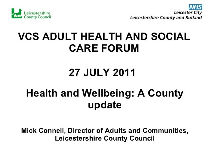 VCS ADULT HEALTH AND SOCIAL CARE FORUM 27 JULY 2011   Health and Wellbeing: A County update Mick Connell, Director of Adul...