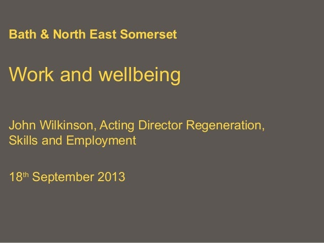 Bath & North East Somerset Work and wellbeing John Wilkinson, Acting Director Regeneration, Skills and Employment 18th Sep...
