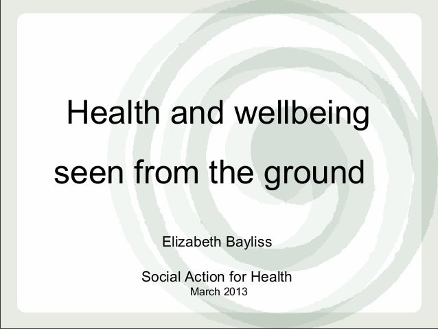 Health and wellbeingseen from the ground        Elizabeth Bayliss     Social Action for Health            March 2013