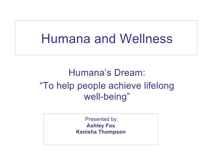 "Humana and Wellness Humana's Dream: "" To help people achieve lifelong well-being"" Presented by: Ashley Fox  Kenisha Thomps..."