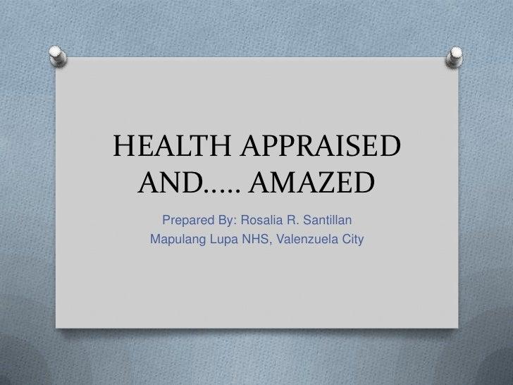 HEALTH APPRAISED AND..... AMAZED   Prepared By: Rosalia R. Santillan  Mapulang Lupa NHS, Valenzuela City