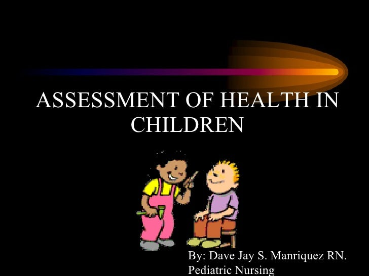 ASSESSMENT OF HEALTH IN CHILDREN By: Dave Jay S. Manriquez RN. Pediatric Nursing